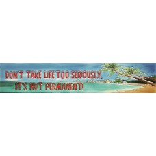 "3"" X 16"" Don't Take Life Too Seriously, It's Not Permanent!"